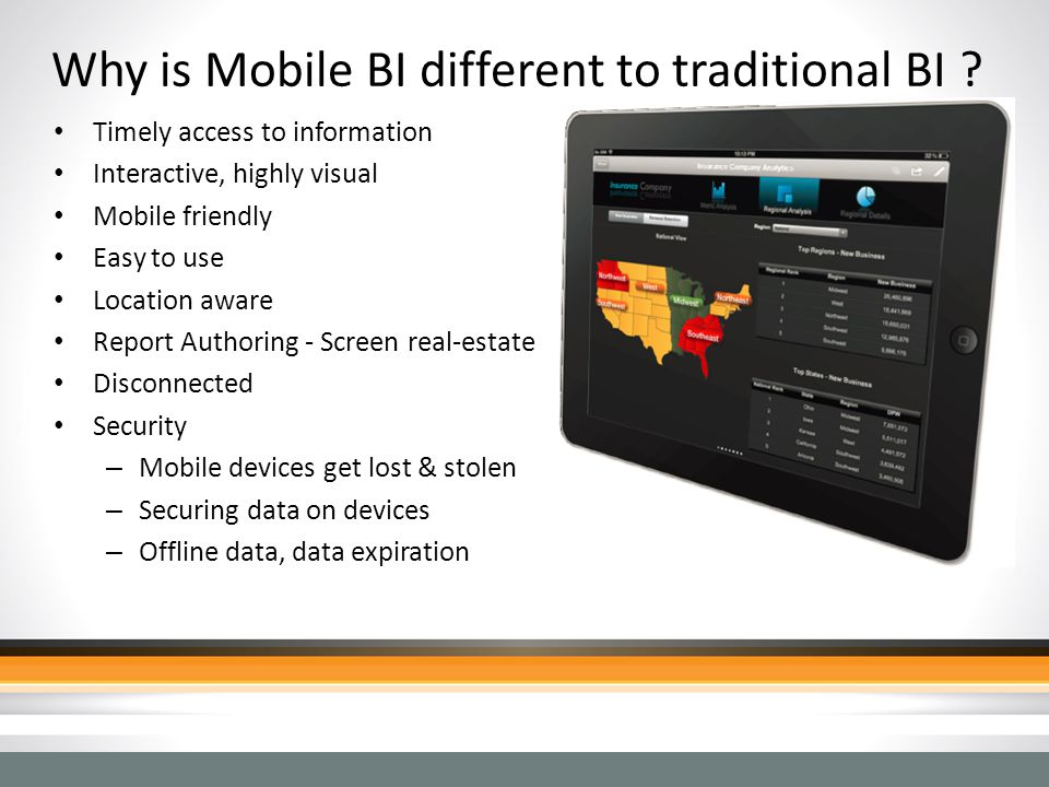 Why is Mobile BI different to traditional BI ? Timely access to information Interactive, highly visual Mobile friendly Easy to use Location aware Repo