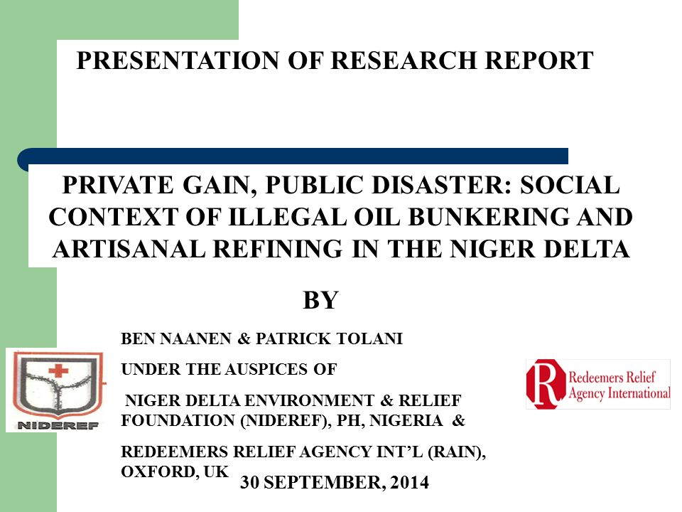 PRIVATE GAIN, PUBLIC DISASTER: SOCIAL CONTEXT OF ILLEGAL OIL BUNKERING AND ARTISANAL REFINING IN THE NIGER DELTA PRESENTATION OF RESEARCH REPORT BEN NAANEN & PATRICK TOLANI UNDER THE AUSPICES OF NIGER DELTA ENVIRONMENT & RELIEF FOUNDATION (NIDEREF), PH, NIGERIA & REDEEMERS RELIEF AGENCY INT'L (RAIN), OXFORD, UK BY 30 SEPTEMBER, 2014