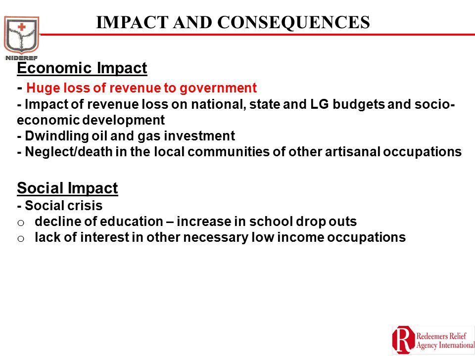 IMPACT AND CONSEQUENCES Economic Impact - Huge loss of revenue to government - Impact of revenue loss on national, state and LG budgets and socio- economic development - Dwindling oil and gas investment - Neglect/death in the local communities of other artisanal occupations Social Impact - Social crisis o decline of education – increase in school drop outs o lack of interest in other necessary low income occupations