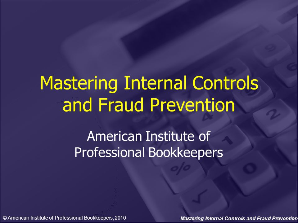 Mastering Internal Controls and Fraud Prevention American Institute of Professional Bookkeepers © American Institute of Professional Bookkeepers, 2010