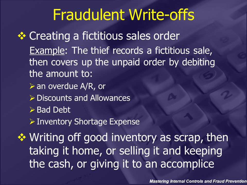 Mastering Internal Controls and Fraud Prevention Fraudulent Write-offs  Creating a fictitious sales order Example: The thief records a fictitious sale, then covers up the unpaid order by debiting the amount to:  an overdue A/R, or  Discounts and Allowances  Bad Debt  Inventory Shortage Expense  Writing off good inventory as scrap, then taking it home, or selling it and keeping the cash, or giving it to an accomplice