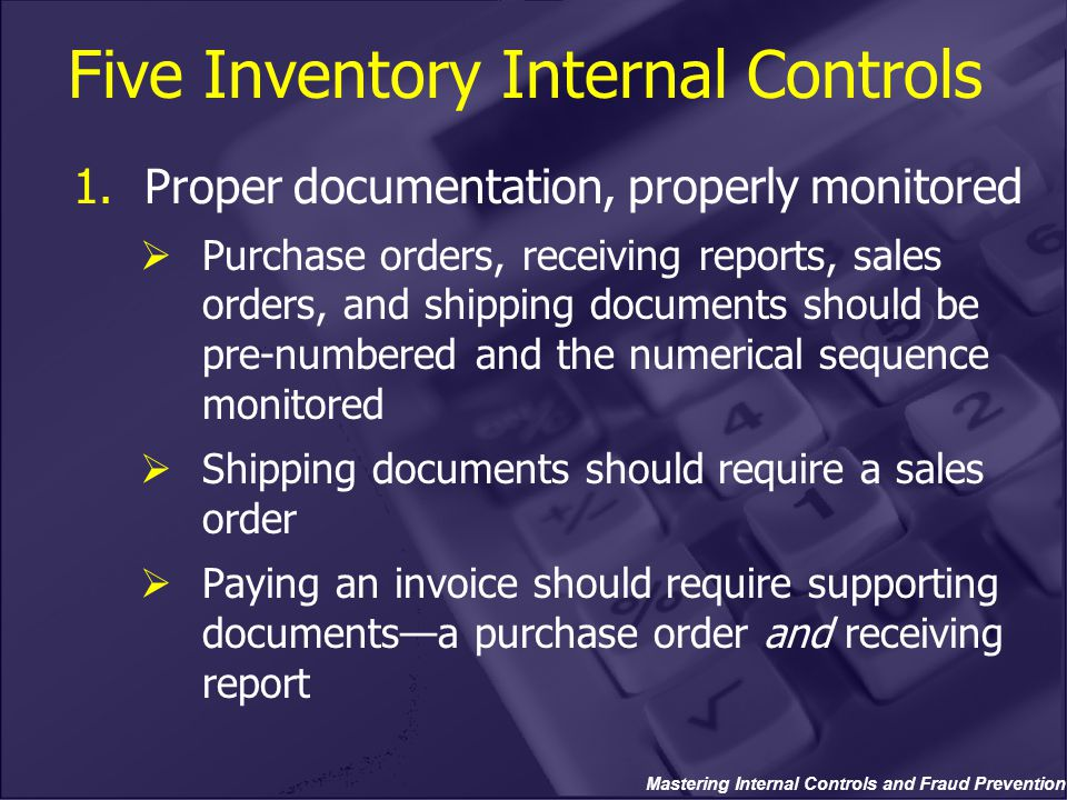 Mastering Internal Controls and Fraud Prevention 1.Proper documentation, properly monitored  Purchase orders, receiving reports, sales orders, and shipping documents should be pre-numbered and the numerical sequence monitored  Shipping documents should require a sales order  Paying an invoice should require supporting documents—a purchase order and receiving report Five Inventory Internal Controls