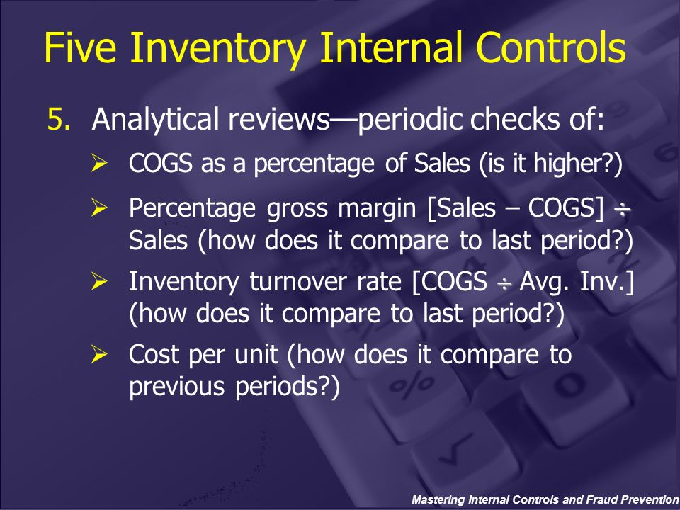 Mastering Internal Controls and Fraud Prevention 5.Analytical reviews—periodic checks of:  COGS as a percentage of Sales (is it higher )   Percentage gross margin [Sales – COGS]  Sales (how does it compare to last period )   Inventory turnover rate [COGS  Avg.