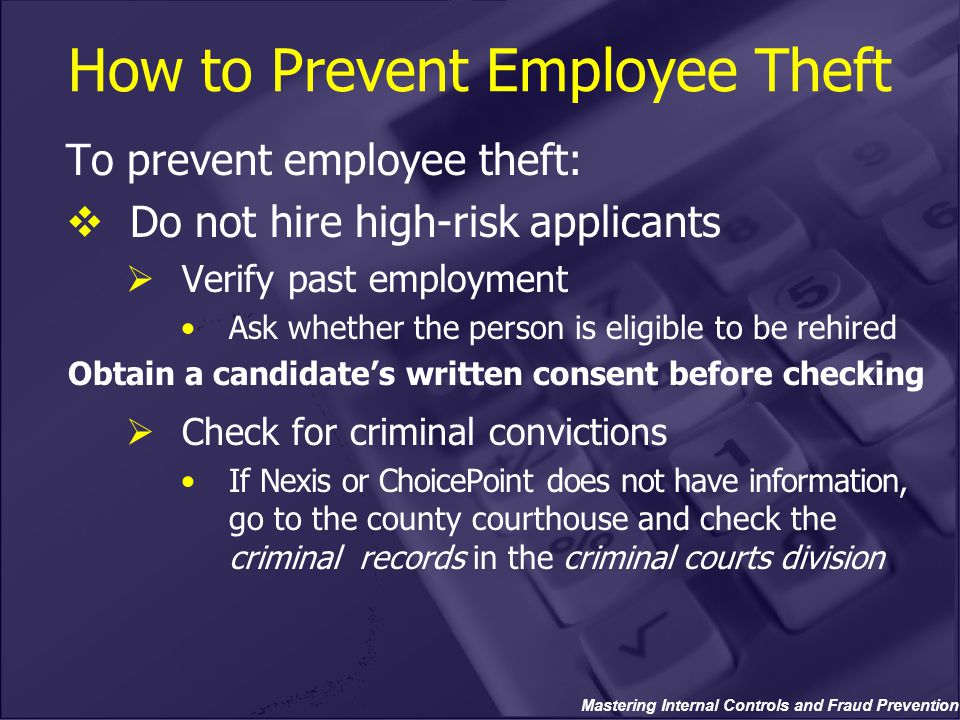 Mastering Internal Controls and Fraud Prevention How to Prevent Employee Theft To prevent employee theft:  Do not hire high-risk applicants  Verify past employment Ask whether the person is eligible to be rehired Obtain a candidate's written consent before checking  Check for criminal convictions If Nexis or ChoicePoint does not have information, go to the county courthouse and check the criminal records in the criminal courts division