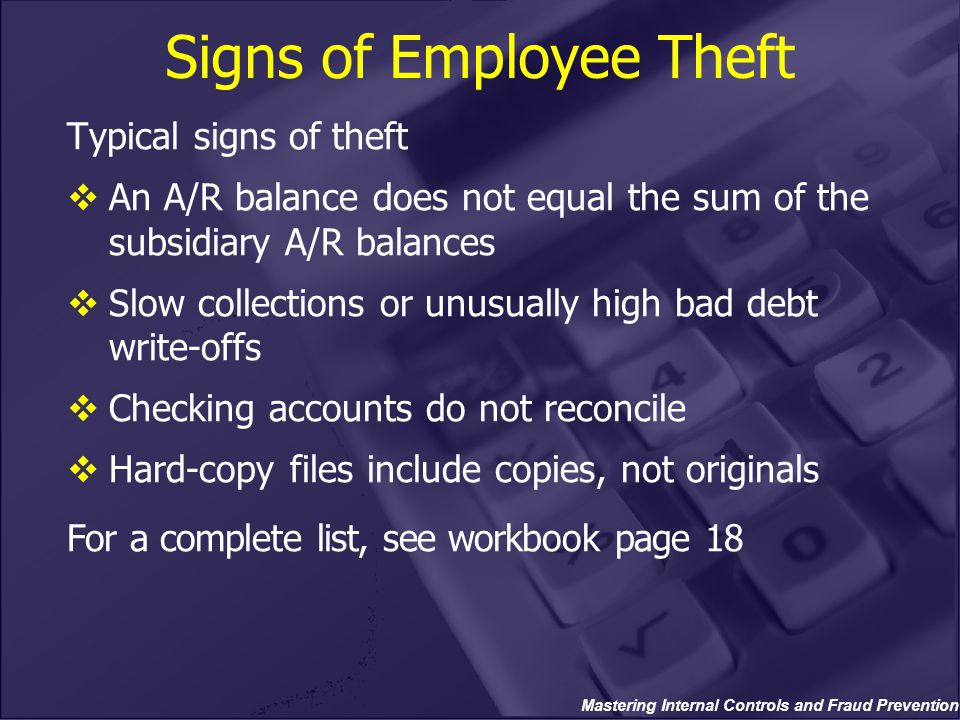 Mastering Internal Controls and Fraud Prevention Signs of Employee Theft Typical signs of theft  An A/R balance does not equal the sum of the subsidiary A/R balances  Slow collections or unusually high bad debt write-offs  Checking accounts do not reconcile  Hard-copy files include copies, not originals For a complete list, see workbook page 18