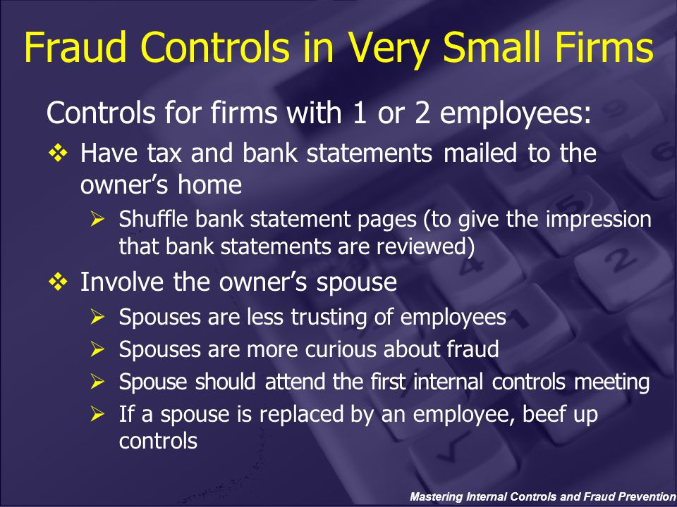 Mastering Internal Controls and Fraud Prevention Fraud Controls in Very Small Firms Controls for firms with 1 or 2 employees:  Have tax and bank statements mailed to the owner's home  Shuffle bank statement pages (to give the impression that bank statements are reviewed)  Involve the owner's spouse  Spouses are less trusting of employees  Spouses are more curious about fraud  Spouse should attend the first internal controls meeting  If a spouse is replaced by an employee, beef up controls