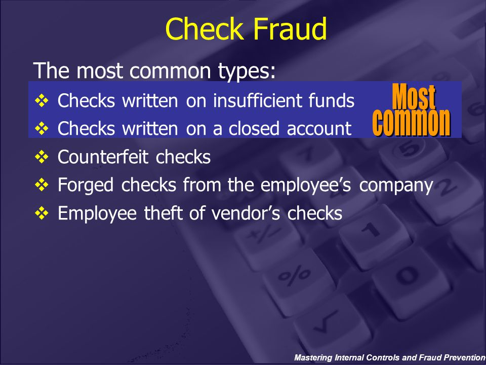Check Fraud The most common types:  Checks written on insufficient funds  Checks written on a closed account  Counterfeit checks  Forged checks fr