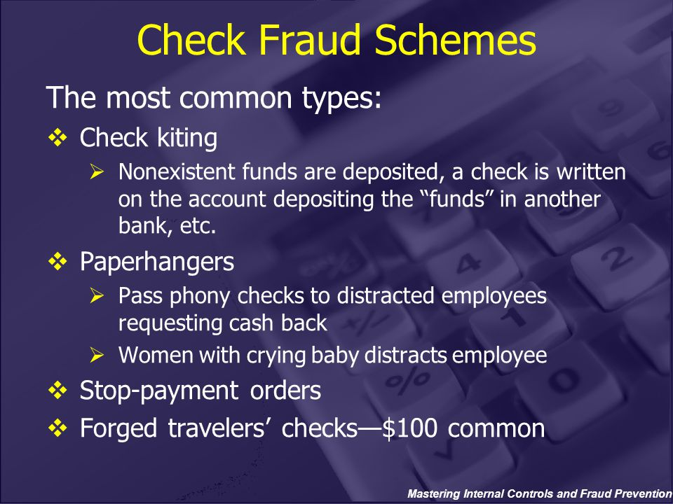 Check Fraud Schemes The most common types:  Check kiting  Nonexistent funds are deposited, a check is written on the account depositing the funds in another bank, etc.