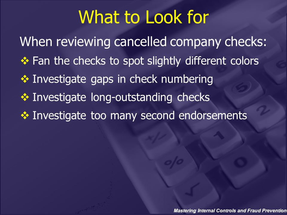 Mastering Internal Controls and Fraud Prevention What to Look for When reviewing cancelled company checks:  Fan the checks to spot slightly different colors  Investigate gaps in check numbering  Investigate long-outstanding checks  Investigate too many second endorsements