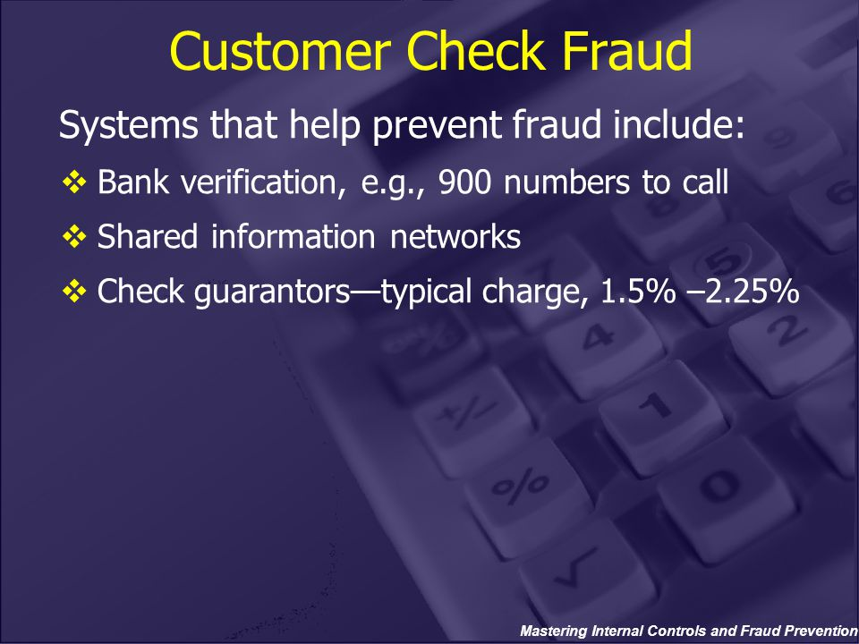 Mastering Internal Controls and Fraud Prevention Customer Check Fraud Systems that help prevent fraud include:  Bank verification, e.g., 900 numbers