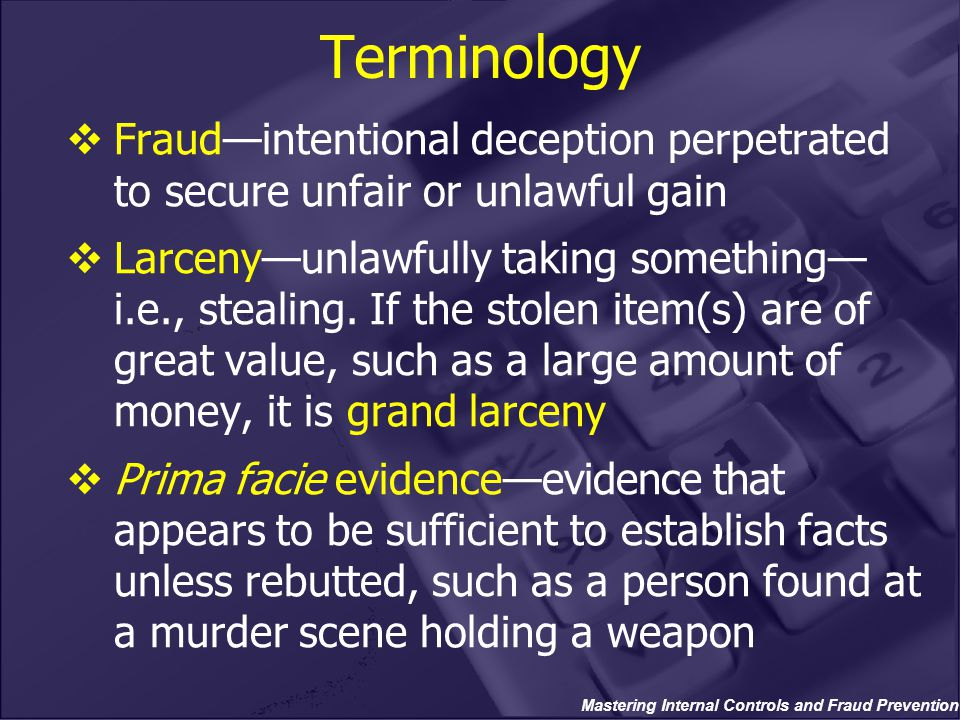 Mastering Internal Controls and Fraud Prevention Terminology  Fraud—intentional deception perpetrated to secure unfair or unlawful gain  Larceny—unlawfully taking something— i.e., stealing.