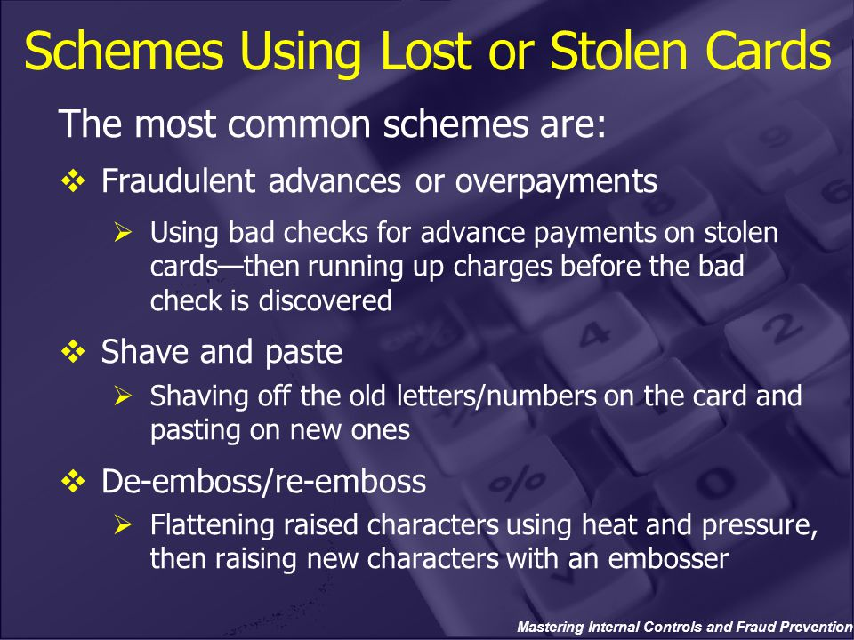 Mastering Internal Controls and Fraud Prevention Schemes Using Lost or Stolen Cards The most common schemes are:  Fraudulent advances or overpayments  Using bad checks for advance payments on stolen cards—then running up charges before the bad check is discovered  Shave and paste  Shaving off the old letters/numbers on the card and pasting on new ones  De-emboss/re-emboss  Flattening raised characters using heat and pressure, then raising new characters with an embosser
