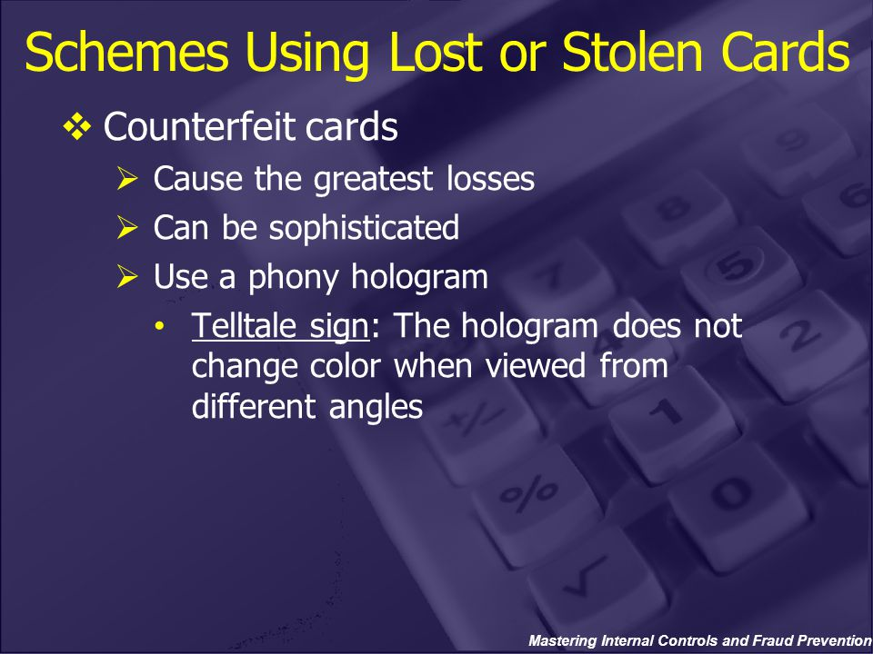 Mastering Internal Controls and Fraud Prevention Schemes Using Lost or Stolen Cards  Counterfeit cards  Cause the greatest losses  Can be sophistic