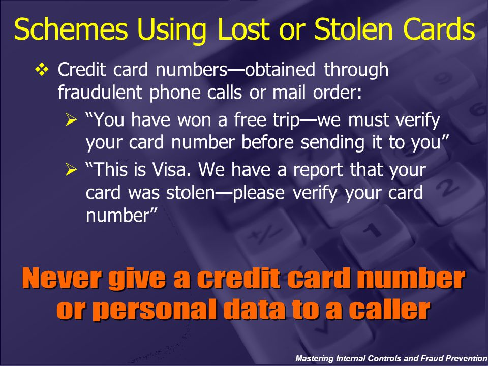 Mastering Internal Controls and Fraud Prevention Schemes Using Lost or Stolen Cards  Credit card numbers—obtained through fraudulent phone calls or mail order:  You have won a free trip—we must verify your card number before sending it to you  This is Visa.
