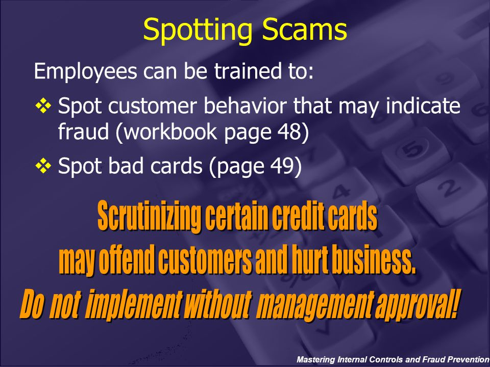 Mastering Internal Controls and Fraud Prevention Spotting Scams Employees can be trained to:  Spot customer behavior that may indicate fraud (workboo