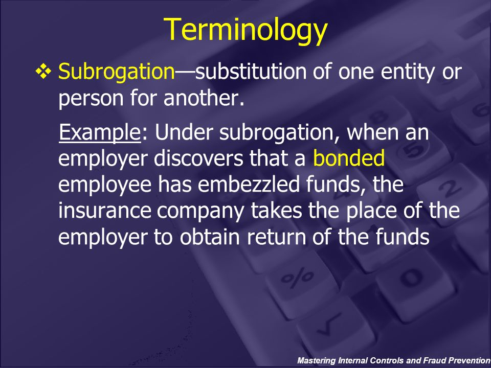 Mastering Internal Controls and Fraud Prevention Terminology  Subrogation—substitution of one entity or person for another. Example: Under subrogatio