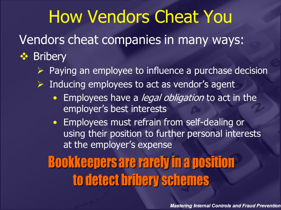 Mastering Internal Controls and Fraud Prevention How Vendors Cheat You Vendors cheat companies in many ways:  Bribery  Paying an employee to influen