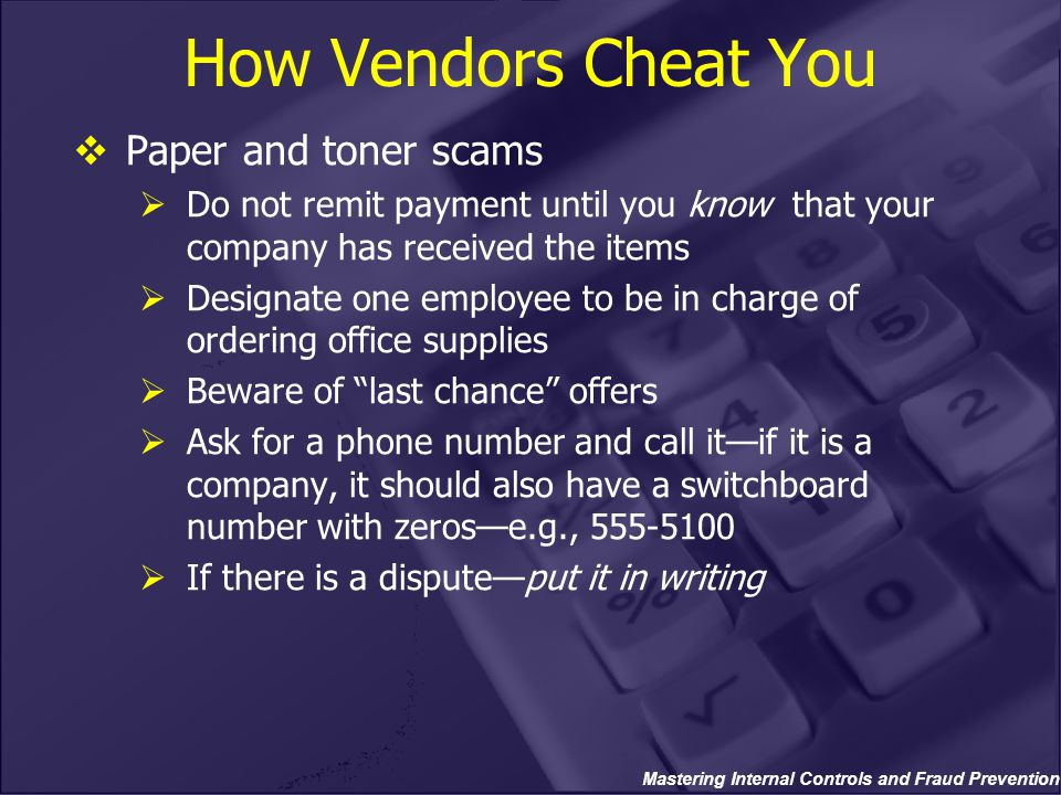Mastering Internal Controls and Fraud Prevention How Vendors Cheat You  Paper and toner scams  Do not remit payment until you know that your company has received the items  Designate one employee to be in charge of ordering office supplies  Beware of last chance offers  Ask for a phone number and call it—if it is a company, it should also have a switchboard number with zeros—e.g., 555-5100  If there is a dispute—put it in writing
