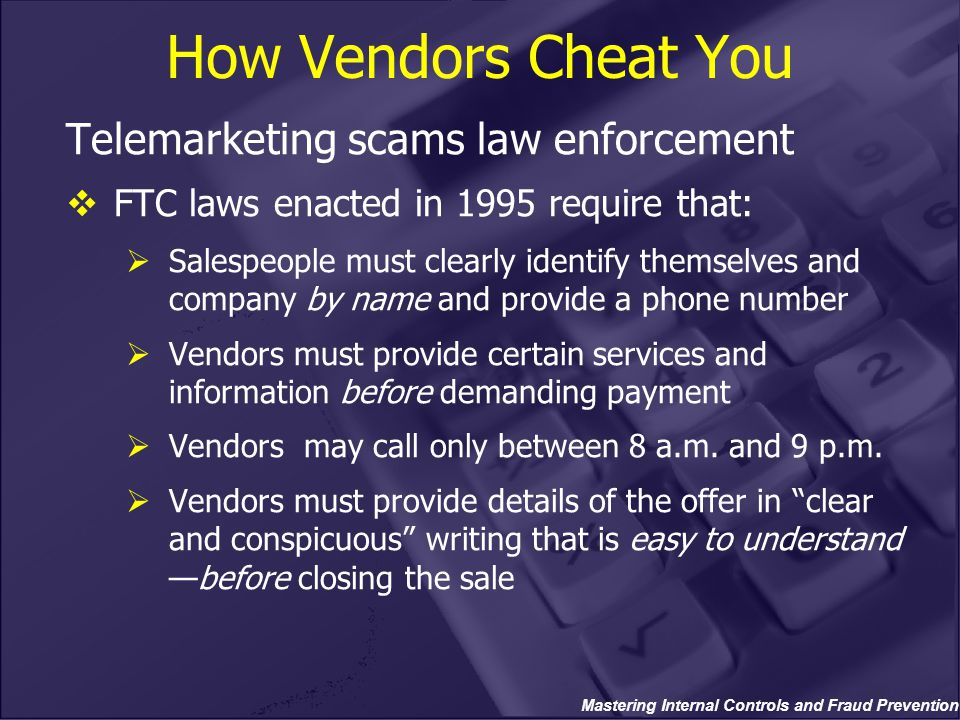 Mastering Internal Controls and Fraud Prevention How Vendors Cheat You Telemarketing scams law enforcement  FTC laws enacted in 1995 require that: 