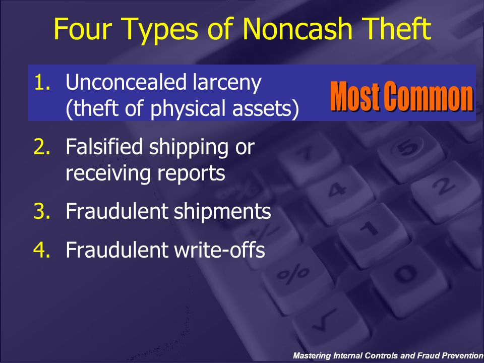 Mastering Internal Controls and Fraud Prevention Four Types of Noncash Theft 1.Unconcealed larceny (theft of physical assets) 2.Falsified shipping or