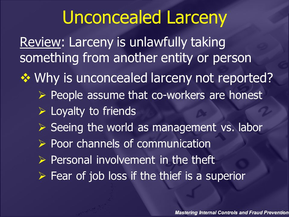Mastering Internal Controls and Fraud Prevention Unconcealed Larceny Review: Larceny is unlawfully taking something from another entity or person  Wh