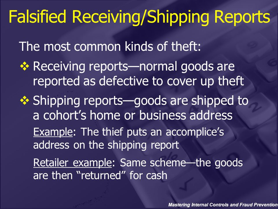 Mastering Internal Controls and Fraud Prevention Falsified Receiving/Shipping Reports The most common kinds of theft:  Receiving reports—normal goods are reported as defective to cover up theft  Shipping reports—goods are shipped to a cohort's home or business address Example: The thief puts an accomplice's address on the shipping report Retailer example: Same scheme—the goods are then returned for cash