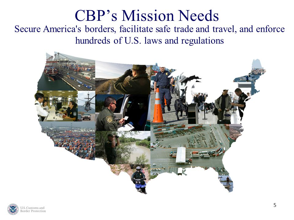 CBP's Mission Needs 5 Secure America s borders, facilitate safe trade and travel, and enforce hundreds of U.S.