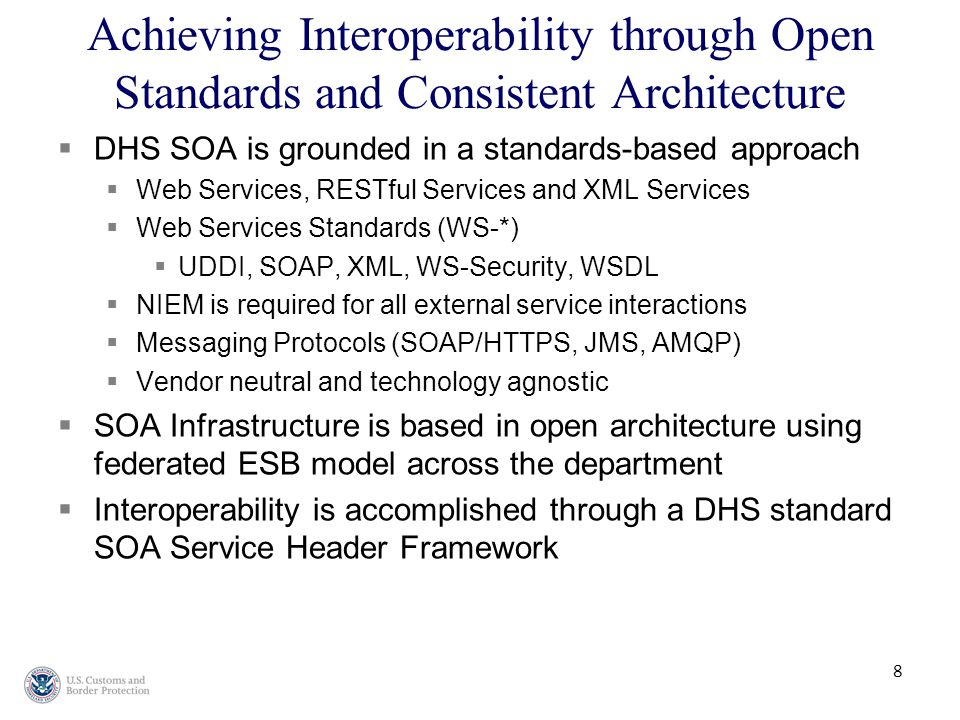8 Achieving Interoperability through Open Standards and Consistent Architecture  DHS SOA is grounded in a standards-based approach  Web Services, RESTful Services and XML Services  Web Services Standards (WS-*)  UDDI, SOAP, XML, WS-Security, WSDL  NIEM is required for all external service interactions  Messaging Protocols (SOAP/HTTPS, JMS, AMQP)  Vendor neutral and technology agnostic  SOA Infrastructure is based in open architecture using federated ESB model across the department  Interoperability is accomplished through a DHS standard SOA Service Header Framework