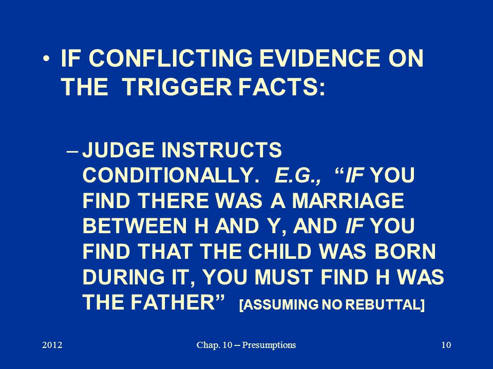 """2012Chap. 10 -- Presumptions10 IF CONFLICTING EVIDENCE ON THE TRIGGER FACTS: –JUDGE INSTRUCTS CONDITIONALLY. E.G., """"IF YOU FIND THERE WAS A MARRIAGE B"""