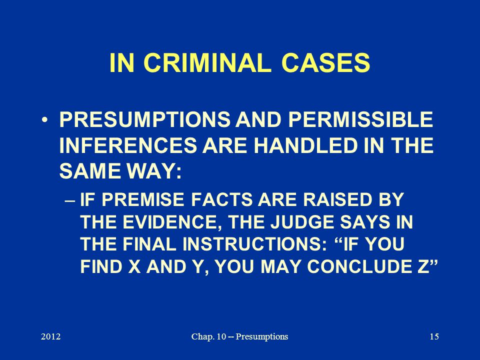 2012Chap. 10 -- Presumptions15 IN CRIMINAL CASES PRESUMPTIONS AND PERMISSIBLE INFERENCES ARE HANDLED IN THE SAME WAY: –IF PREMISE FACTS ARE RAISED BY