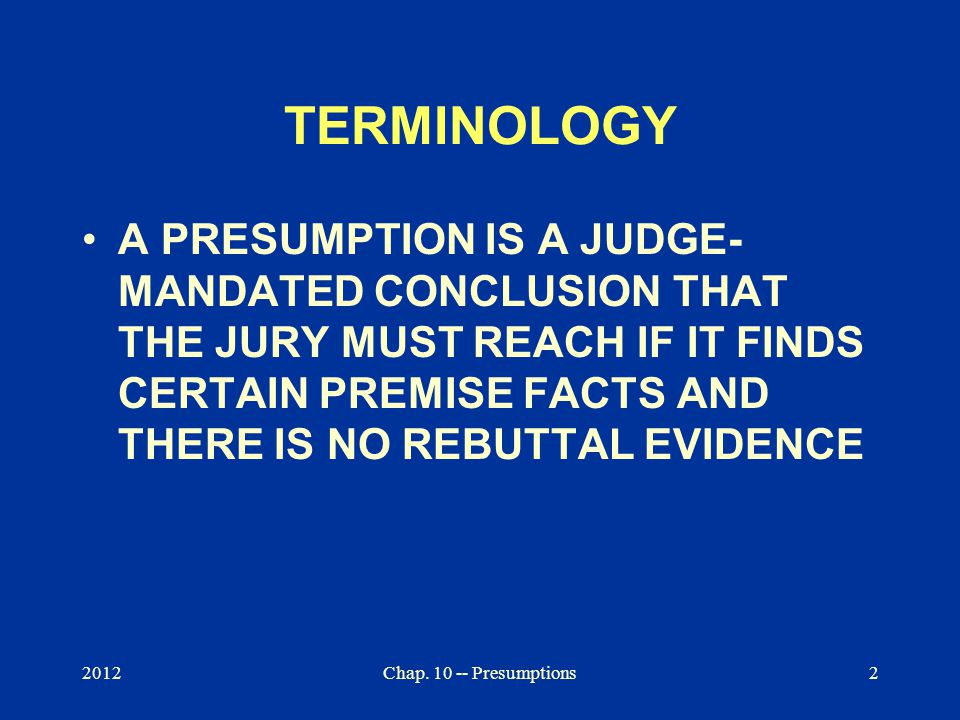 Chap. 10 -- Presumptions2 TERMINOLOGY A PRESUMPTION IS A JUDGE- MANDATED CONCLUSION THAT THE JURY MUST REACH IF IT FINDS CERTAIN PREMISE FACTS AND THE
