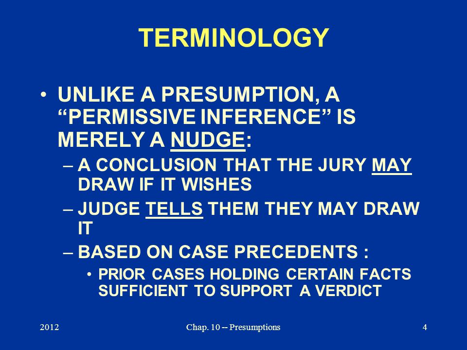 """2012Chap. 10 -- Presumptions4 TERMINOLOGY UNLIKE A PRESUMPTION, A """"PERMISSIVE INFERENCE"""" IS MERELY A NUDGE: –A CONCLUSION THAT THE JURY MAY DRAW IF IT"""