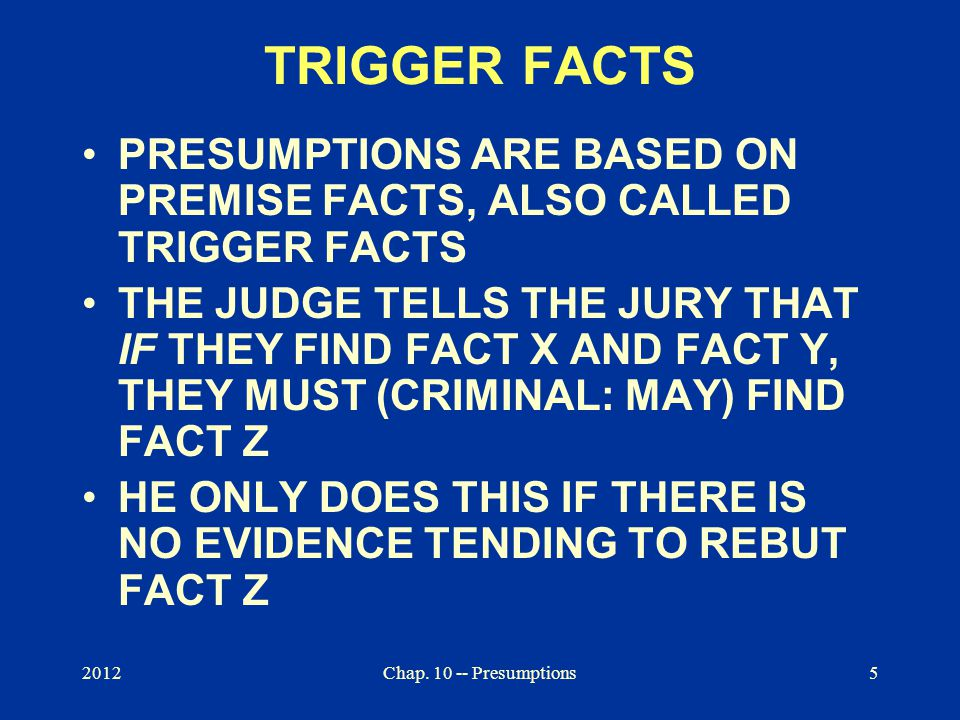 2012Chap. 10 -- Presumptions5 TRIGGER FACTS PRESUMPTIONS ARE BASED ON PREMISE FACTS, ALSO CALLED TRIGGER FACTS THE JUDGE TELLS THE JURY THAT IF THEY F