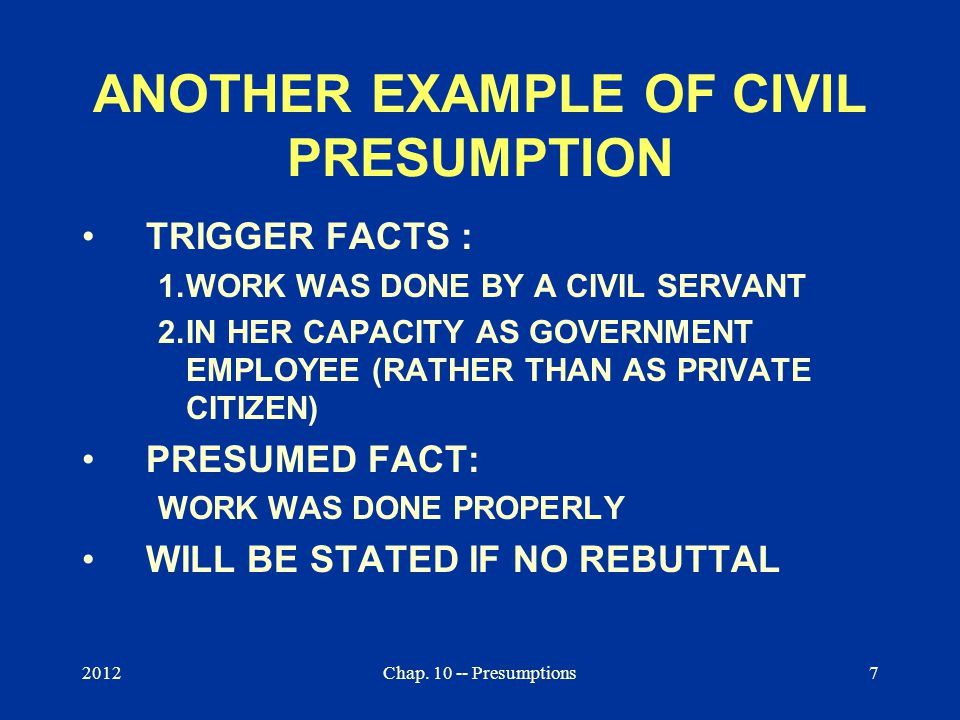 2012Chap. 10 -- Presumptions7 ANOTHER EXAMPLE OF CIVIL PRESUMPTION TRIGGER FACTS : 1.WORK WAS DONE BY A CIVIL SERVANT 2.IN HER CAPACITY AS GOVERNMENT