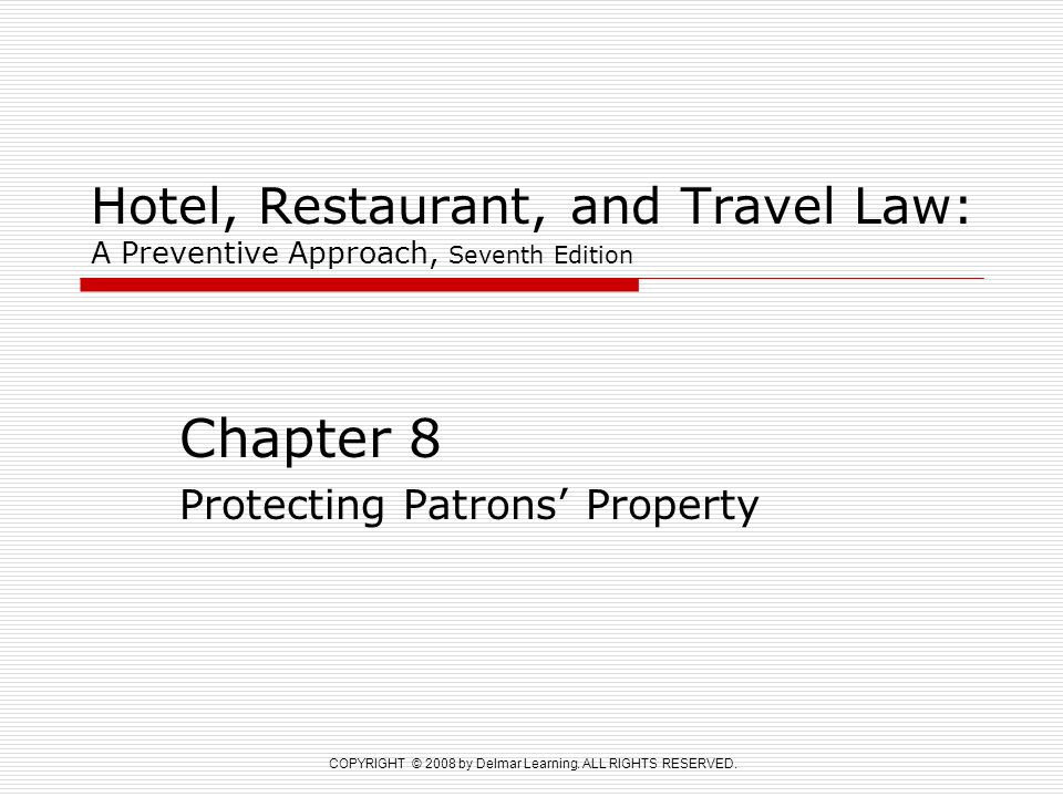COPYRIGHT © 2008 by Delmar Learning. ALL RIGHTS RESERVED. Hotel, Restaurant, and Travel Law: A Preventive Approach, Seventh Edition Chapter 8 Protecti
