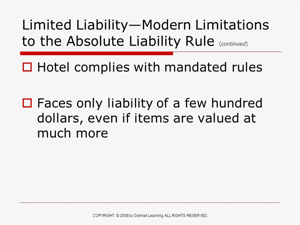 COPYRIGHT © 2008 by Delmar Learning. ALL RIGHTS RESERVED. Limited Liability—Modern Limitations to the Absolute Liability Rule (continued)  Hotel comp