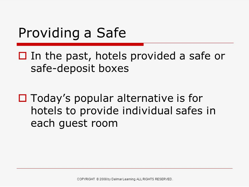 COPYRIGHT © 2008 by Delmar Learning. ALL RIGHTS RESERVED. Providing a Safe  In the past, hotels provided a safe or safe-deposit boxes  Today's popul