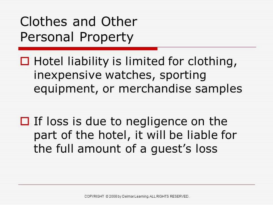 COPYRIGHT © 2008 by Delmar Learning. ALL RIGHTS RESERVED. Clothes and Other Personal Property  Hotel liability is limited for clothing, inexpensive w