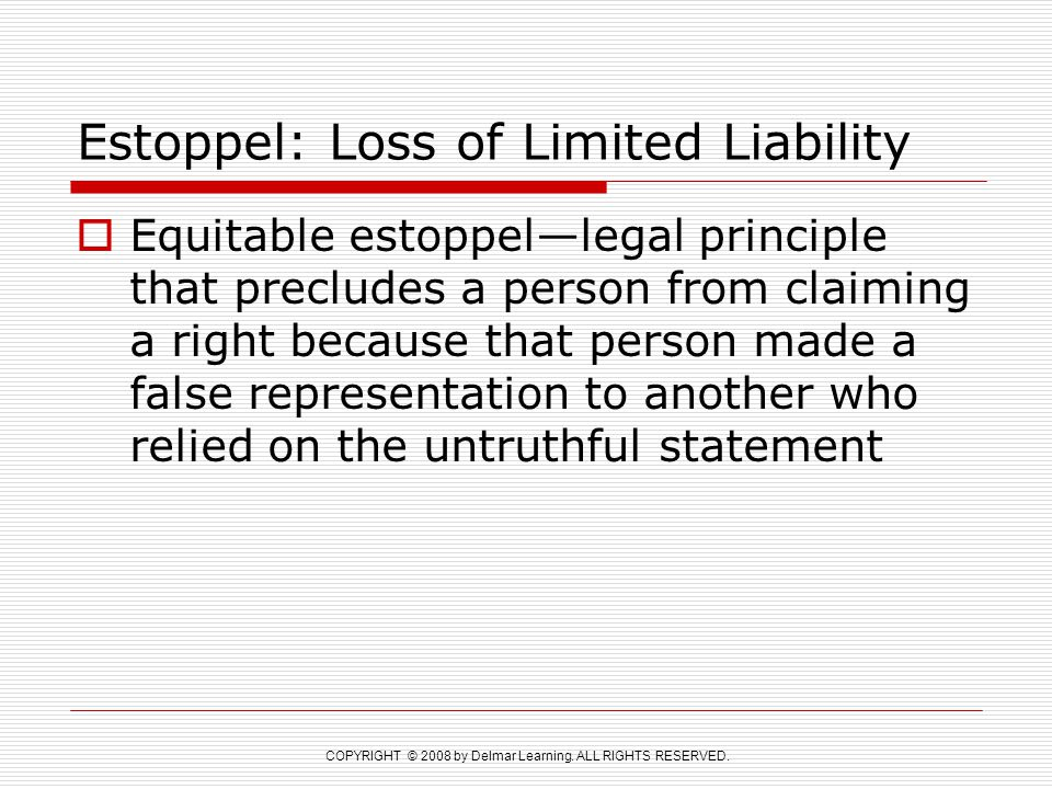 COPYRIGHT © 2008 by Delmar Learning. ALL RIGHTS RESERVED. Estoppel: Loss of Limited Liability  Equitable estoppel—legal principle that precludes a pe