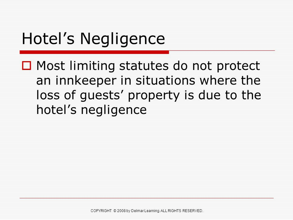 COPYRIGHT © 2008 by Delmar Learning. ALL RIGHTS RESERVED. Hotel's Negligence  Most limiting statutes do not protect an innkeeper in situations where