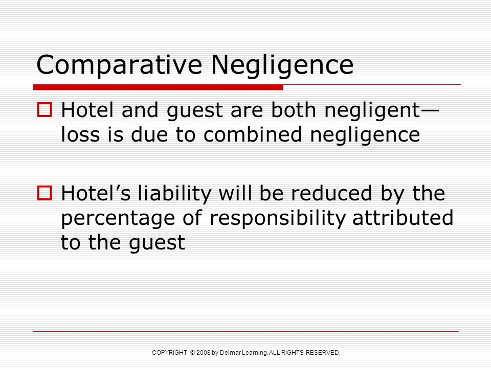COPYRIGHT © 2008 by Delmar Learning. ALL RIGHTS RESERVED. Comparative Negligence  Hotel and guest are both negligent— loss is due to combined neglige
