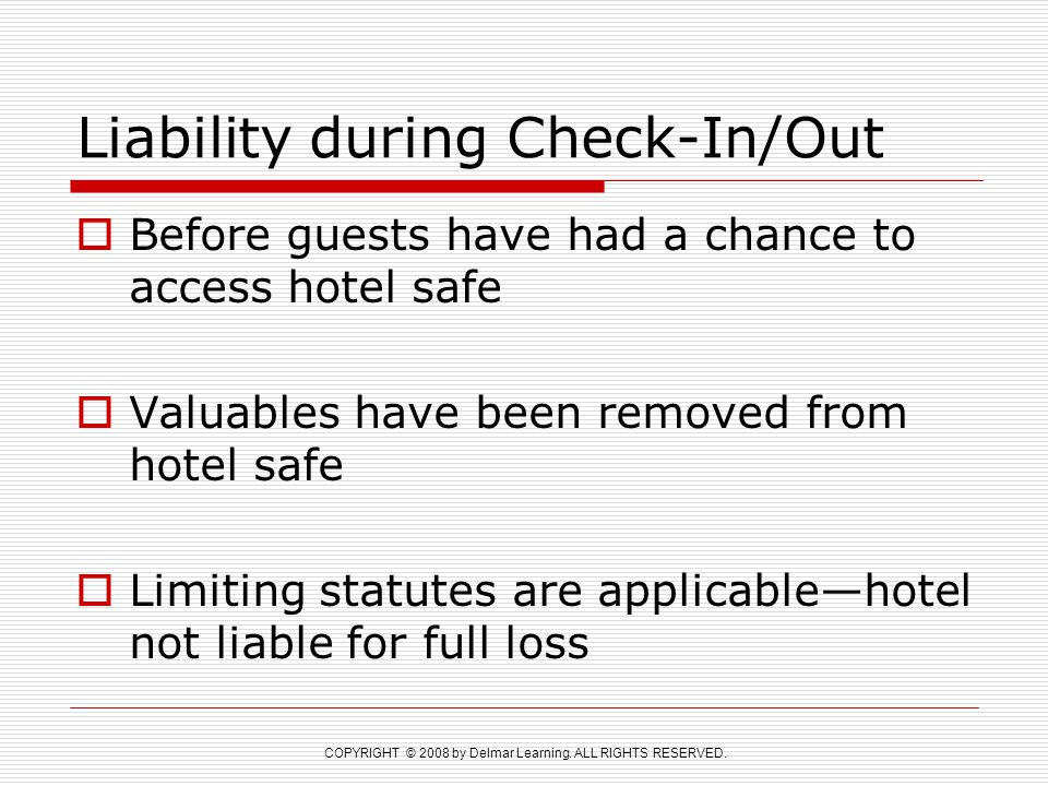 COPYRIGHT © 2008 by Delmar Learning. ALL RIGHTS RESERVED. Liability during Check-In/Out  Before guests have had a chance to access hotel safe  Valua