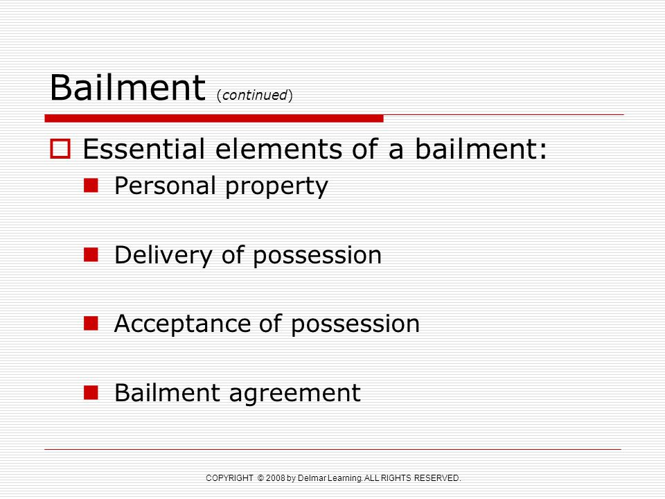 COPYRIGHT © 2008 by Delmar Learning. ALL RIGHTS RESERVED. Bailment (continued)  Essential elements of a bailment: Personal property Delivery of posse