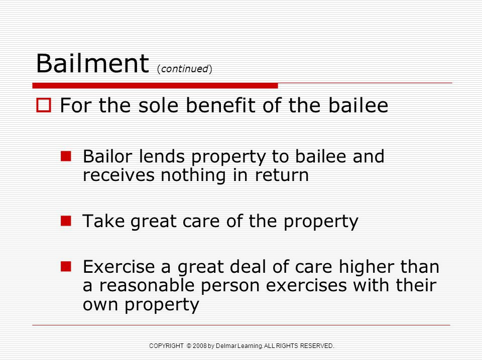 COPYRIGHT © 2008 by Delmar Learning. ALL RIGHTS RESERVED. Bailment (continued)  For the sole benefit of the bailee Bailor lends property to bailee an