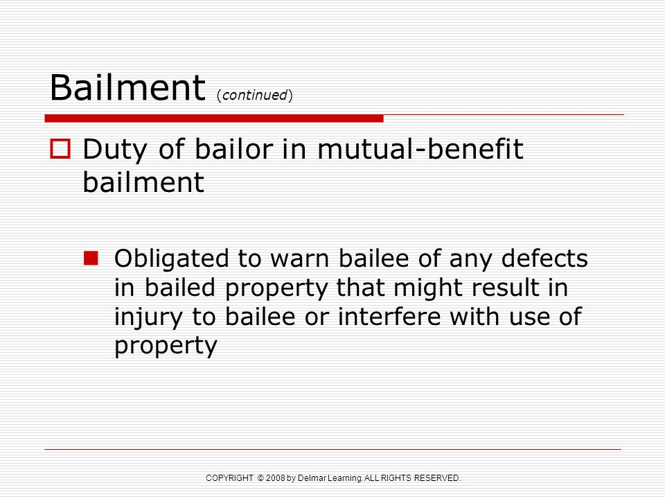 COPYRIGHT © 2008 by Delmar Learning. ALL RIGHTS RESERVED. Bailment (continued)  Duty of bailor in mutual-benefit bailment Obligated to warn bailee of