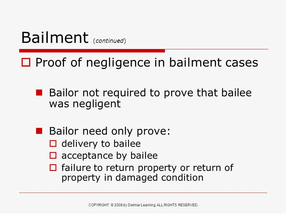 COPYRIGHT © 2008 by Delmar Learning. ALL RIGHTS RESERVED. Bailment (continued)  Proof of negligence in bailment cases Bailor not required to prove th