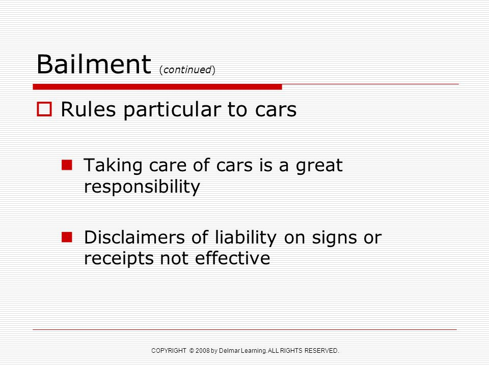 COPYRIGHT © 2008 by Delmar Learning. ALL RIGHTS RESERVED. Bailment (continued)  Rules particular to cars Taking care of cars is a great responsibilit