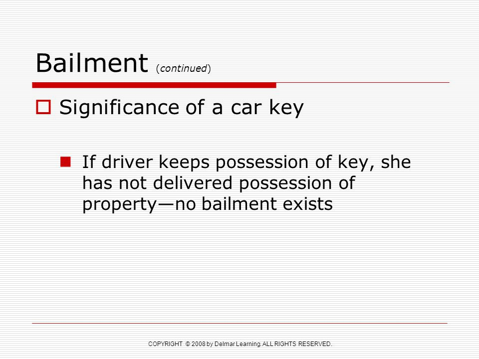 COPYRIGHT © 2008 by Delmar Learning. ALL RIGHTS RESERVED. Bailment (continued)  Significance of a car key If driver keeps possession of key, she has