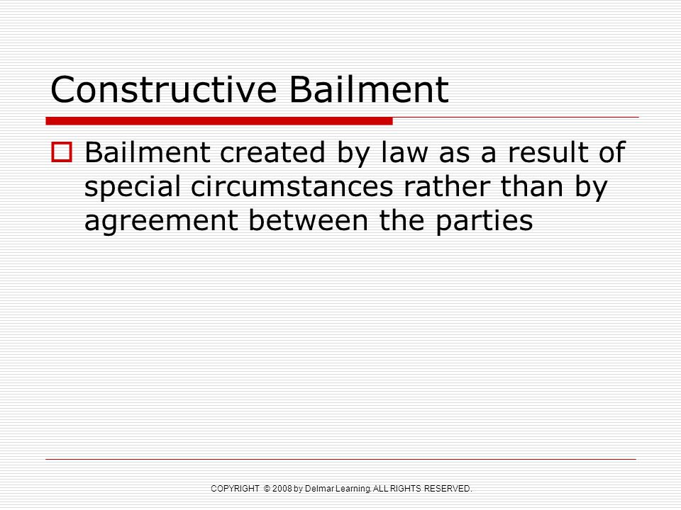 COPYRIGHT © 2008 by Delmar Learning. ALL RIGHTS RESERVED. Constructive Bailment  Bailment created by law as a result of special circumstances rather