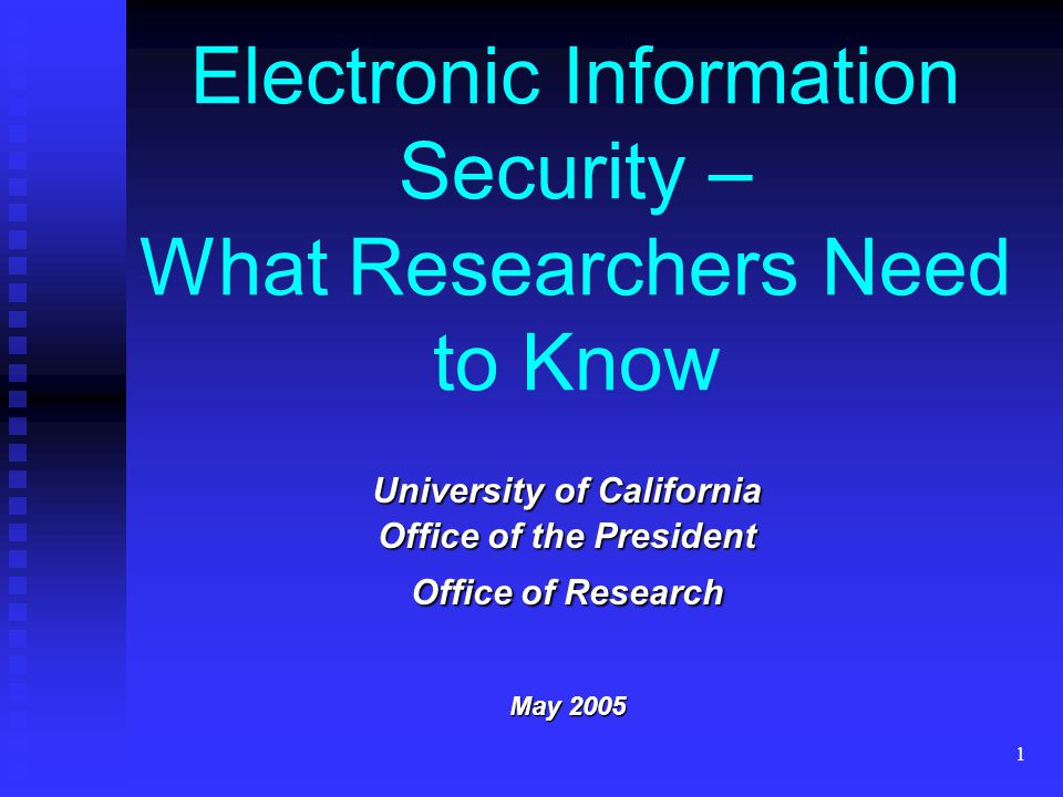 1 Electronic Information Security – What Researchers Need to Know University of California Office of the President Office of Research May 2005